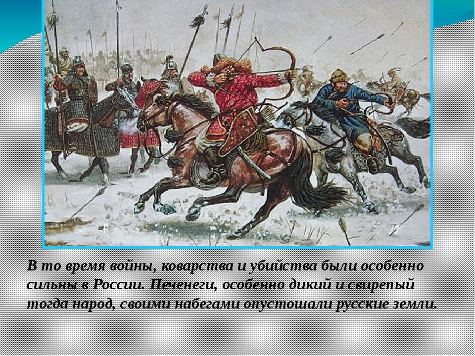 В то время войны, коварства и убийства были особенно сильны в России. Печенег...