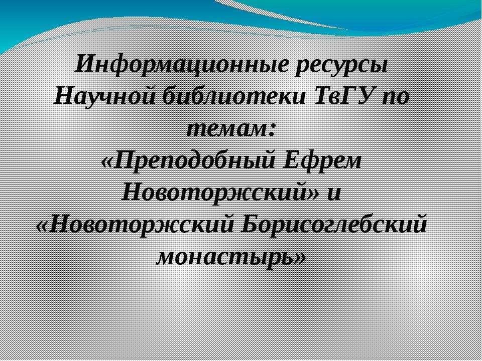 Информационные ресурсы Научной библиотеки ТвГУ по темам: «Преподобный Ефрем Н...