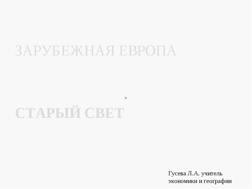 СТАРЫЙ СВЕТ ЗАРУБЕЖНАЯ ЕВРОПА Гусева Л.А. учитель экономики и географии