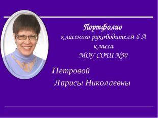 Портфолио классного руководителя 6 А класса МОУ СОШ №50 Петровой Ларисы Никол