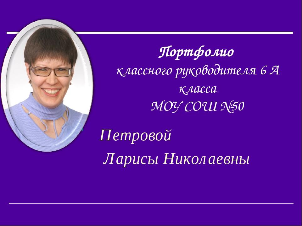 Портфолио классного руководителя 6 А класса МОУ СОШ №50 Петровой Ларисы Никол...