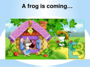 A frog is coming…
