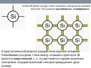 Атомы Si имеют четыре слабо связанных электрона на внешней оболочке. Их назыв
