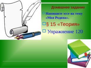 Домашнее задание Напишите эссе на тему «Моя Родина». § 15 «Теория» Упражнени