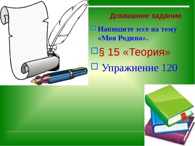 Домашнее задание Напишите эссе на тему «Моя Родина». § 15 «Теория» Упражнени...