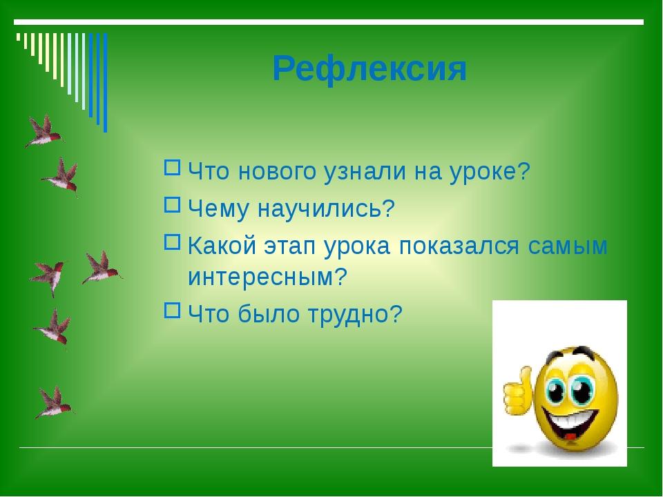 Рефлексия Что нового узнали на уроке? Чему научились? Какой этап урока показа...