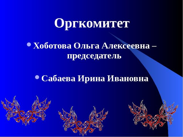 Хоботова Ольга Алексеевна – председатель Сабаева Ирина Ивановна Оргкомитет