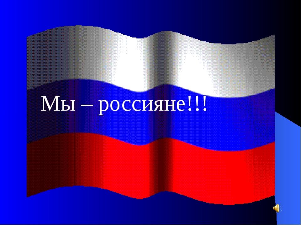 Мы – россияне!!!