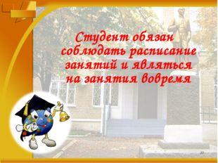 Студент обязан соблюдать расписание занятий и являться на занятия вовремя *