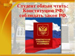 * Студент обязан чтить: Конституцию РФ, соблюдать закон РФ.