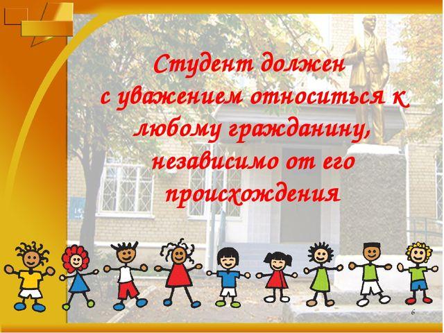 * Студент должен с уважением относиться к любому гражданину, независимо от ег...