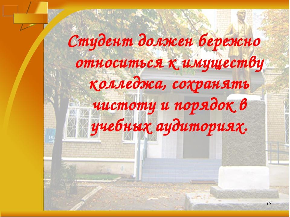 Студент должен бережно относиться к имуществу колледжа, сохранять чистоту и п...