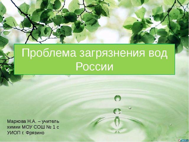 Проблема загрязнения вод России Маркова Н.А. – учитель химии МОУ СОШ № 1 с УИ...