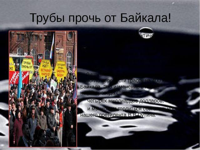 Трубы прочь от Байкала! В 2006 г. Транснефть практически приступила к проклад...