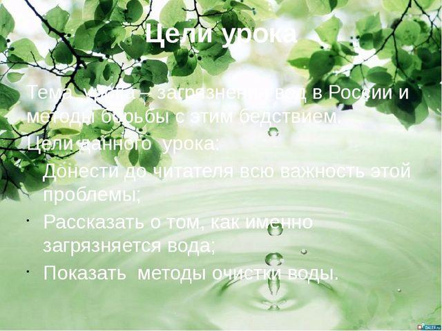 Цели урока Тема урока – загрязнения вод в России и методы борьбы с этим бедст...