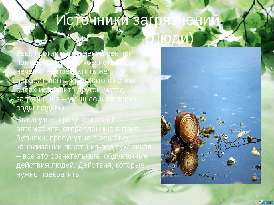 Источники загрязнений (Люди) Увы, против загрязнений рек при помощи сельского...