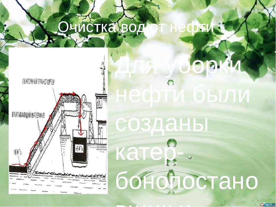 Очистка вод от нефти Для уборки нефти были созданы катер-бонопостановщик и ка...