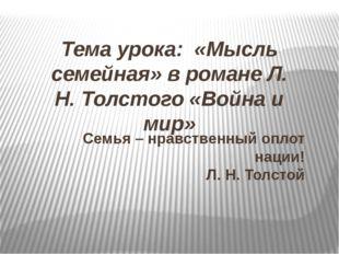 Тема урока: «Мысль семейная» в романе Л. Н. Толстого «Война и мир» Семья – нр