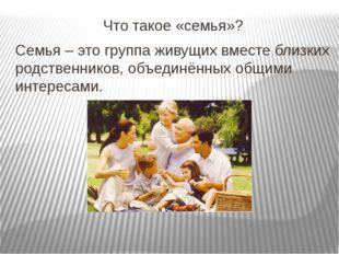Что такое «семья»? Семья – это группа живущих вместе близких родственников, о