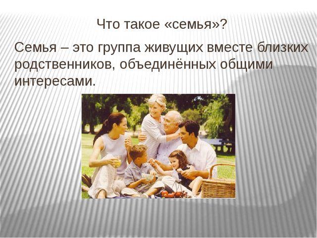 Что такое «семья»? Семья – это группа живущих вместе близких родственников, о...