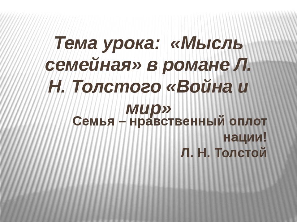 Тема урока: «Мысль семейная» в романе Л. Н. Толстого «Война и мир» Семья – нр...