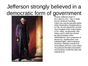 Jefferson strongly believed in a democratic form of government Thomas Jeffers