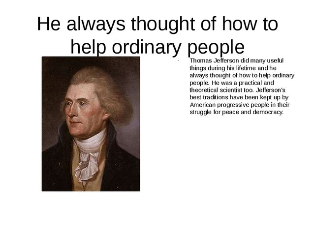 He always thought of how to help ordinary people Thomas Jefferson did many us...