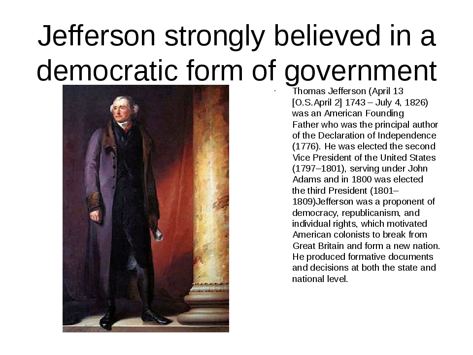 Jefferson strongly believed in a democratic form of government Thomas Jeffers...