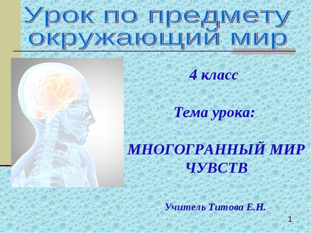 4 класс Тема урока: МНОГОГРАННЫЙ МИР ЧУВСТВ Учитель Титова Е.Н.
