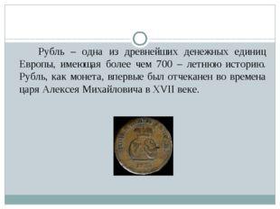 Рубль – одна из древнейших денежных единиц Европы, имеющая более чем 700 – л