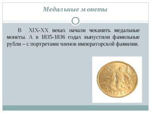 Медальные монеты В XIX-XX веках начали чеканить медальные монеты. А в 1835-18