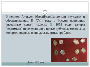 В период Алексея Михайловича деньги «худели» и обесценивались. В XVII веке в