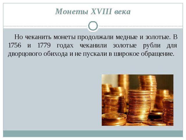 Монеты XVIII века Но чеканить монеты продолжали медные и золотые. В 1756 и 17...