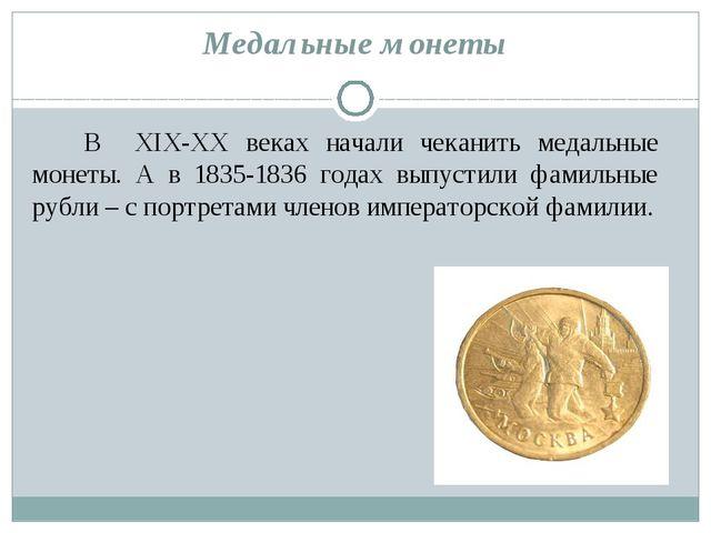 Медальные монеты В XIX-XX веках начали чеканить медальные монеты. А в 1835-18...