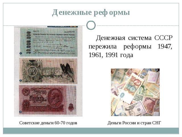 Денежные реформы Денежная система СССР пережила реформы 1947, 1961, 1991 года...