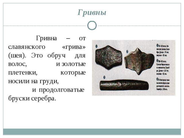Гривны Гривна – от славянского «грива» (шея). Это обруч для волос, и золотые...