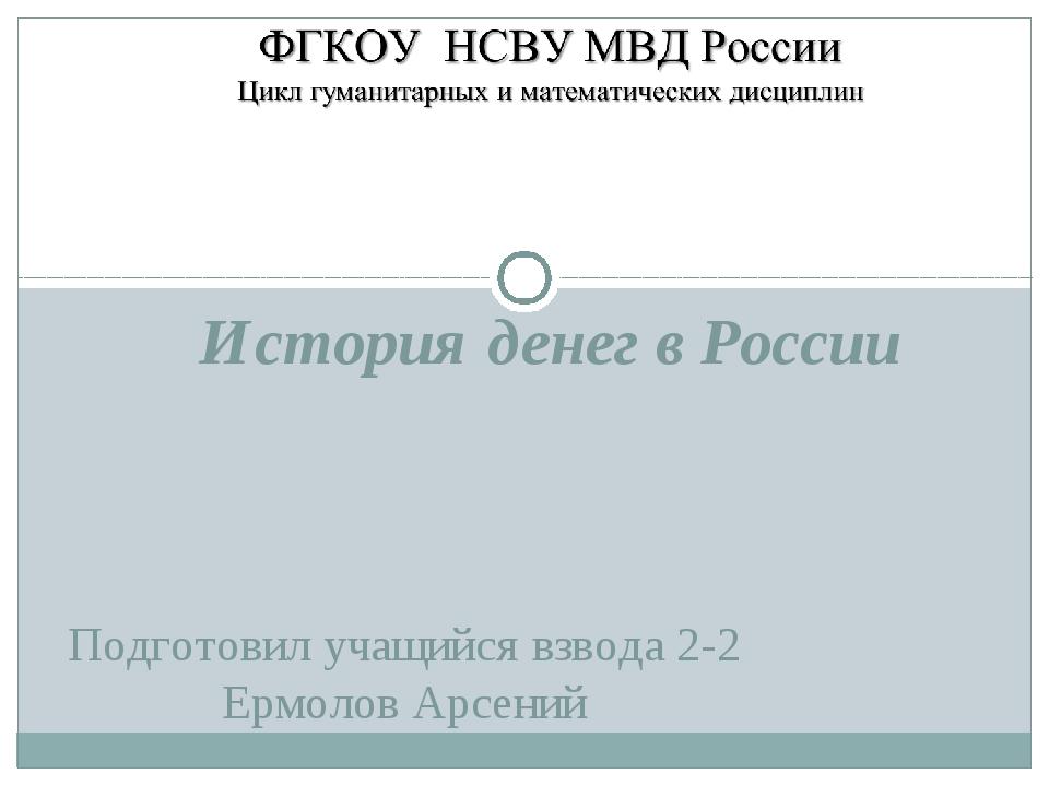 Подготовил учащийся взвода 2-2 Ермолов Арсений История денег в России
