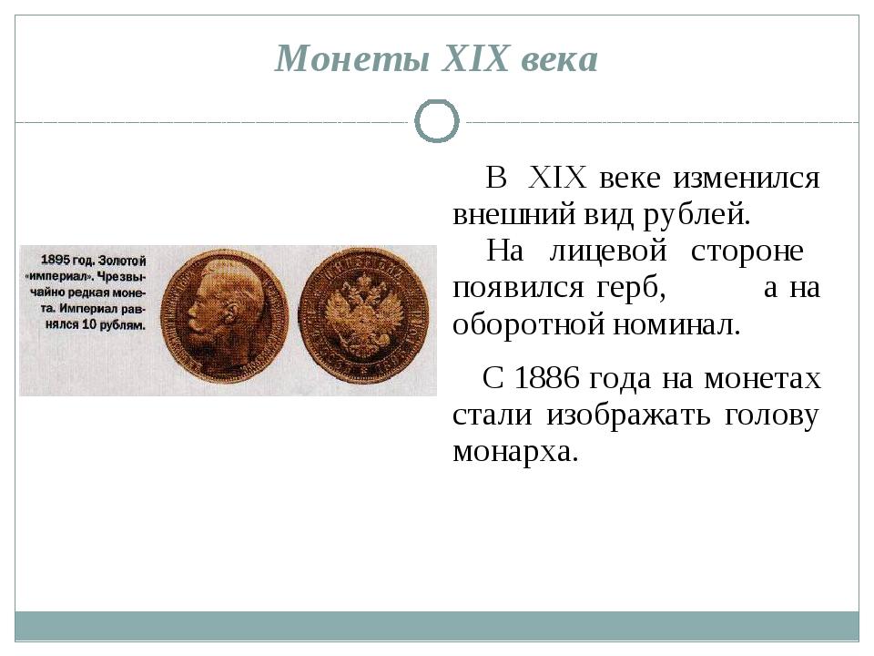 Монеты XIX века В XIX веке изменился внешний вид рублей. На лицевой стороне п...