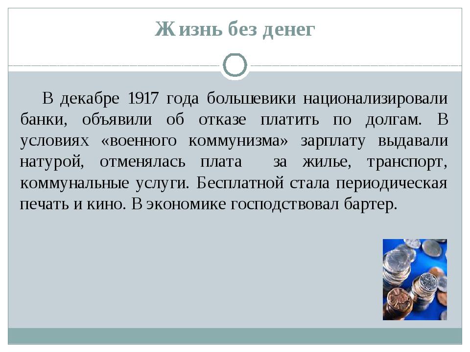 Жизнь без денег В декабре 1917 года большевики национализировали банки, объяв...