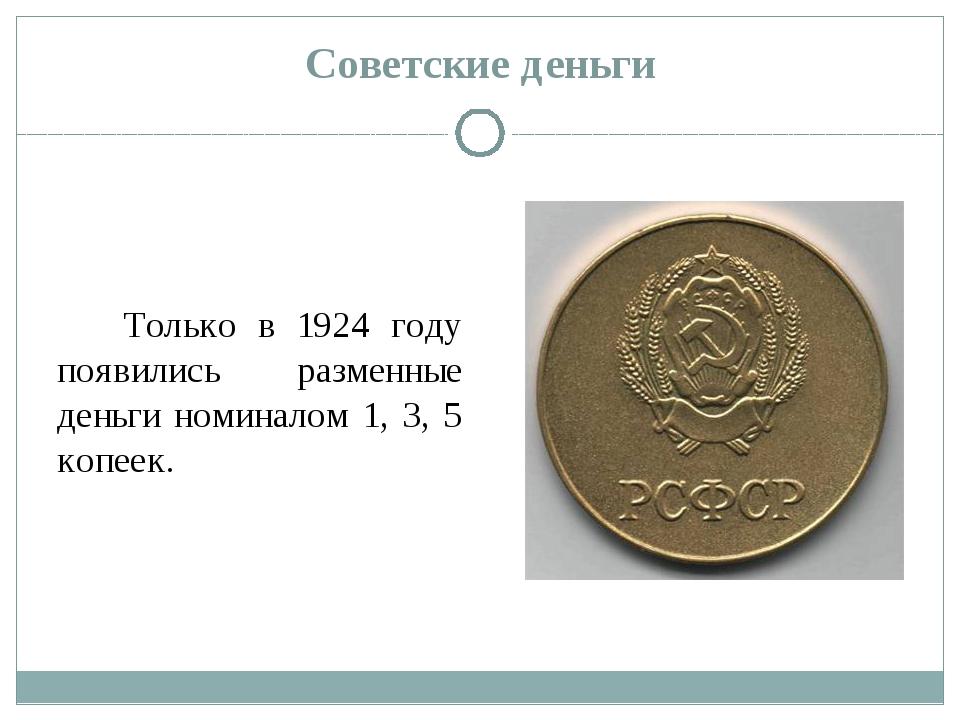 Советские деньги Только в 1924 году появились разменные деньги номиналом 1, 3...