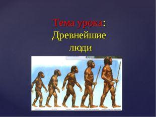 Тема урока: Древнейшие люди {