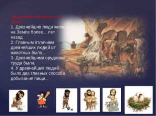 Закрепление изученного на уроке: 1. Древнейшие люди жили на Земле более... ле