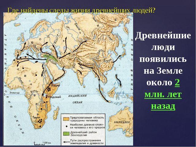 Где найдены следы жизни древнейших людей? Древнейшие люди появились на Земле...