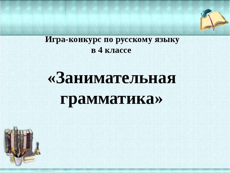 Игра-конкурс по русскому языку в 4 классе «Занимательная грамматика»