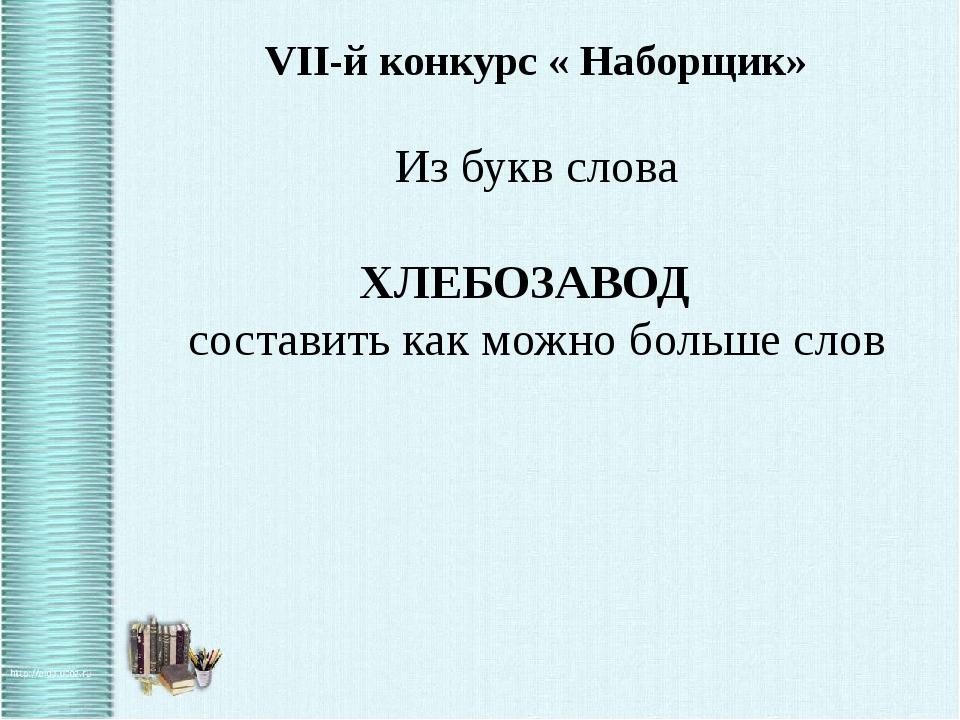VII-й конкурс « Наборщик» Из букв слова ХЛЕБОЗАВОД составить как можно больше...