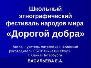 Школьный этнографический фестиваль народов мира «Дорогой добра» Автор – учите