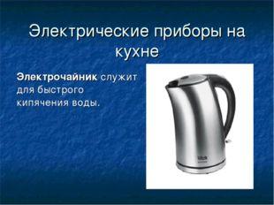 Электрические приборы на кухне Электрочайник служит для быстрого кипячения во