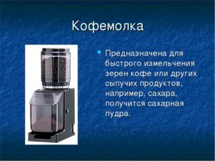 Кофемолка Предназначена для быстрого измельчения зерен кофе или других сыпучи