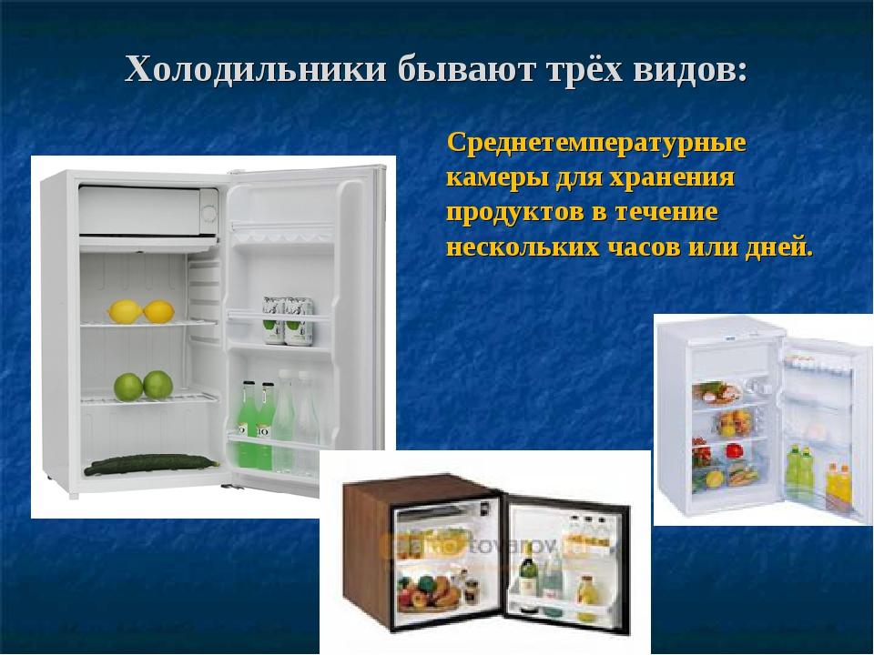 Холодильники бывают трёх видов: Среднетемпературные камеры для хранения проду...