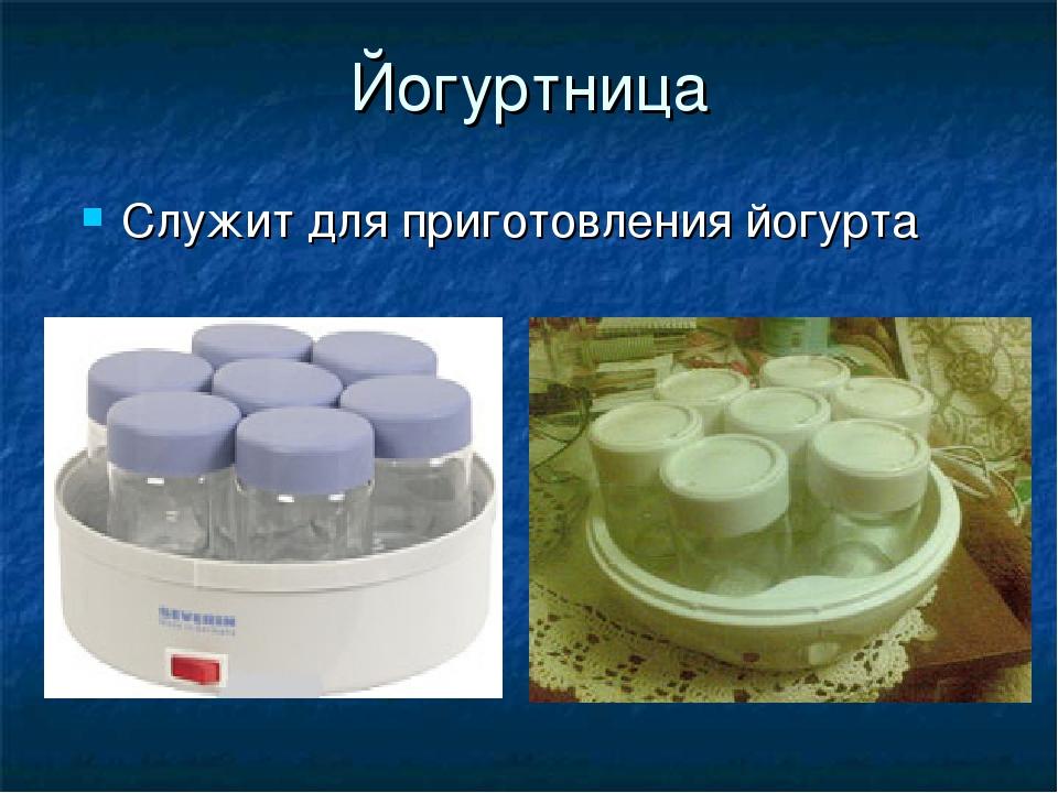 Йогуртница Служит для приготовления йогурта
